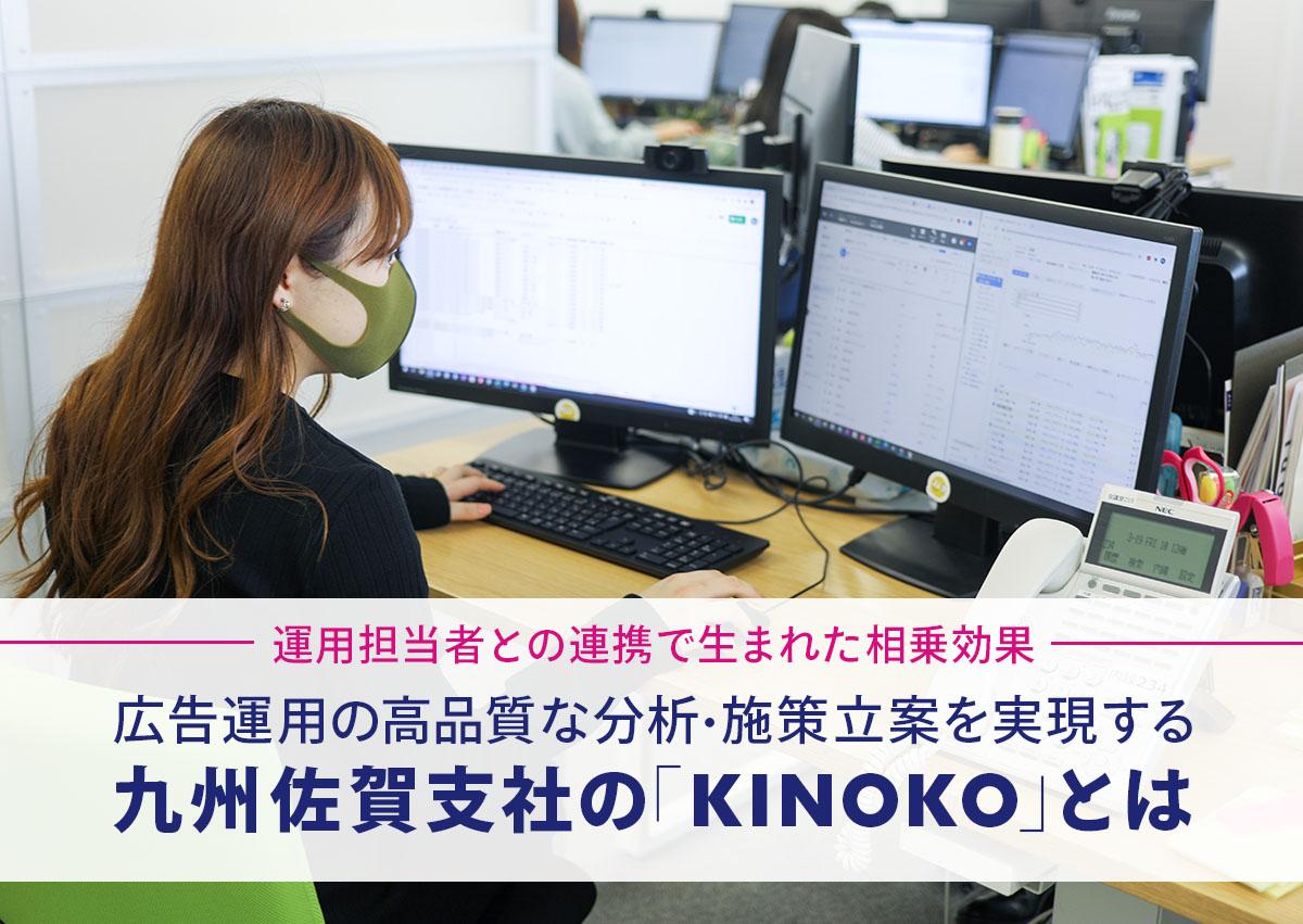 運用担当者との連携で生まれた相乗効果。広告運用の高品質な分析・施策立案を実現する九州佐賀支社の「KINOKO」とは
